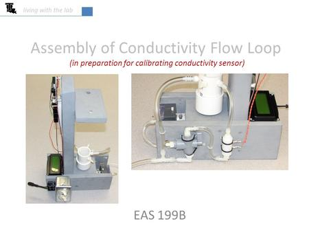 Assembly of Conductivity Flow Loop EAS 199B living with the lab (in preparation for calibrating conductivity sensor)