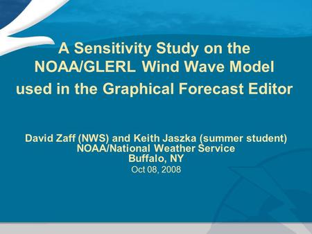 A Sensitivity Study on the NOAA/GLERL Wind Wave Model used in the Graphical Forecast Editor David Zaff (NWS) and Keith Jaszka (summer student) NOAA/National.