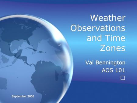 September 2008 Weather Observations and Time Zones Val Bennington AOS 101 Val Bennington AOS 101.