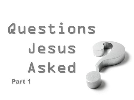 Questions Jesus Asked Questions Jesus Asked Part 1.