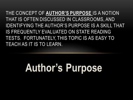 Author's Purpose THE CONCEPT OF AUTHOR'S PURPOSE IS A NOTION THAT IS OFTEN DISCUSSED IN CLASSROOMS, AND IDENTIFYING THE AUTHOR'S PURPOSE IS A SKILL THAT.