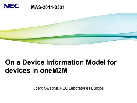 On a Device Information Model for devices in oneM2M Joerg Swetina, NEC Laboratories Europe MAS-2014-0331.