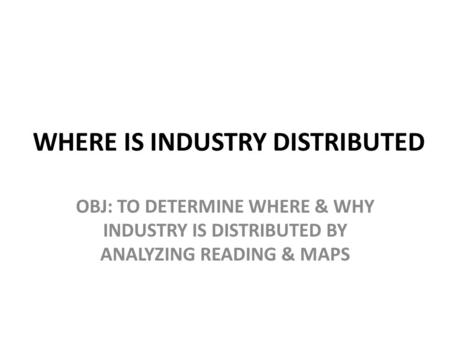 WHERE IS INDUSTRY DISTRIBUTED OBJ: TO DETERMINE WHERE & WHY INDUSTRY IS DISTRIBUTED BY ANALYZING READING & MAPS.