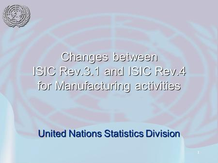 1 Changes between ISIC Rev.3.1 and ISIC Rev.4 for Manufacturing activities United Nations Statistics Division.