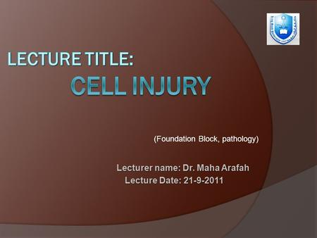 Lecturer name: Dr. Maha Arafah Lecture Date: 21-9-2011 (Foundation Block, pathology)