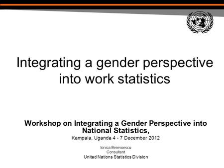 Integrating a gender perspective into work statistics Workshop on Integrating a Gender Perspective into National Statistics, Kampala, Uganda 4 - 7 December.