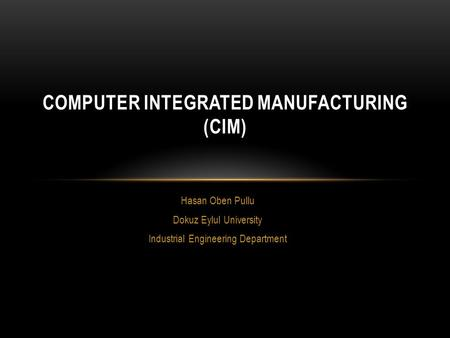 Hasan Oben Pullu Dokuz Eylul University Industrial Engineering Department COMPUTER INTEGRATED MANUFACTURING (CIM)