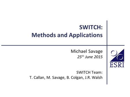 SWITCH: Methods and Applications Michael Savage 25 th June 2015 SWITCH Team: T. Callan, M. Savage, B. Colgan, J.R. Walsh.