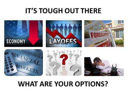 IT'S TOUGH OUT THERE WHAT ARE YOUR OPTIONS?.