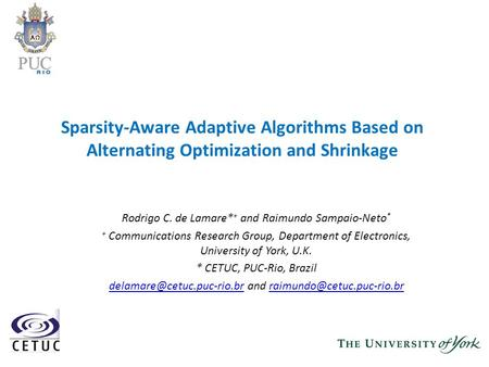 Sparsity-Aware Adaptive Algorithms Based on Alternating Optimization and Shrinkage Rodrigo C. de Lamare* + and Raimundo Sampaio-Neto * + Communications.
