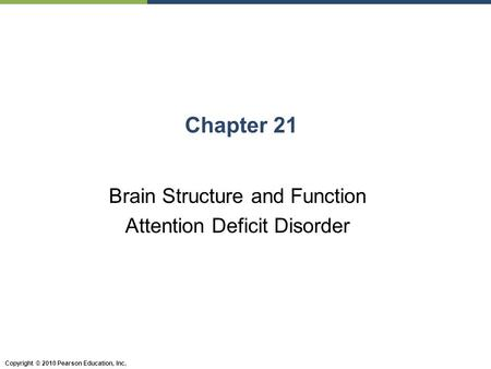 Copyright © 2010 Pearson Education, Inc. Chapter 21 Brain Structure and Function Attention Deficit Disorder.