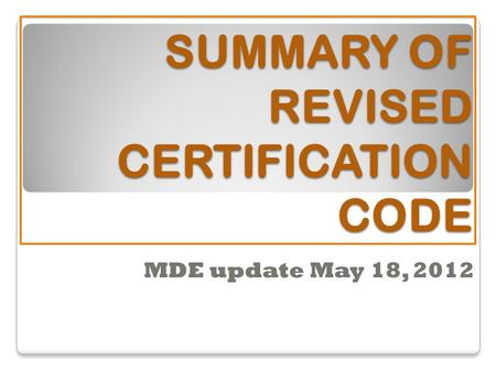 SUMMARY OF REVISED CERTIFICATION CODE MDE update May 18, 2012.
