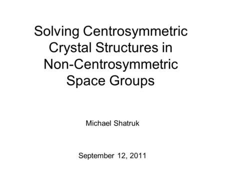 Solving Centrosymmetric Crystal Structures in Non-Centrosymmetric Space Groups Michael Shatruk September 12, 2011.