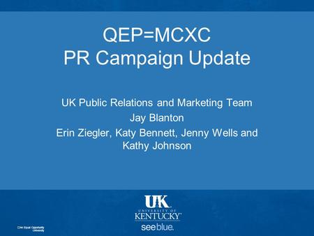 QEP=MCXC PR Campaign Update UK Public Relations and Marketing Team Jay Blanton Erin Ziegler, Katy Bennett, Jenny Wells and Kathy Johnson An Equal Opportunity.