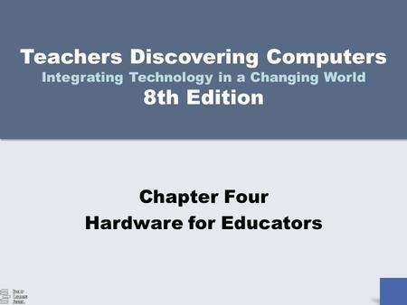 Teachers Discovering Computers Integrating Technology in a Changing World 8th Edition Chapter Four Hardware for Educators.