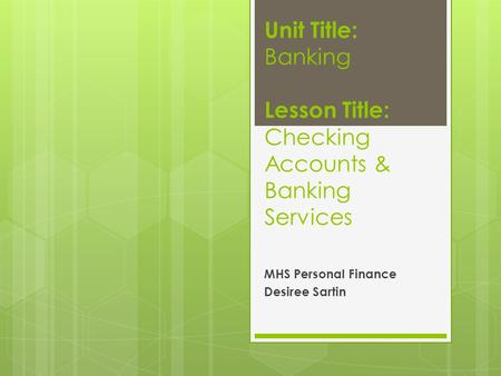 Unit Title: Banking Lesson Title: Checking Accounts & Banking Services MHS Personal Finance Desiree Sartin.