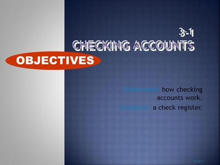 Understand how checking accounts work. Complete a check register. Slide 1 OBJECTIVES.