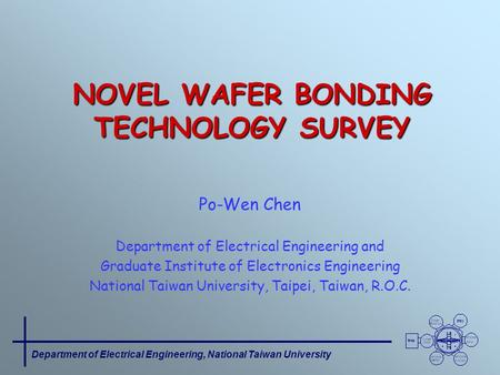 Department of Electrical Engineering, National Taiwan University NOVEL WAFER BONDING TECHNOLOGY SURVEY Po-Wen Chen Department of Electrical Engineering.
