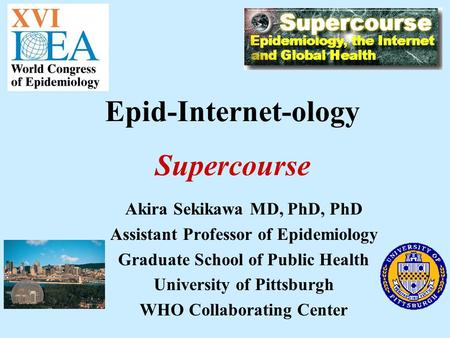 Akira Sekikawa MD, PhD, PhD Assistant Professor of Epidemiology Graduate School of Public Health University of Pittsburgh WHO Collaborating Center Epid-Internet-ology.