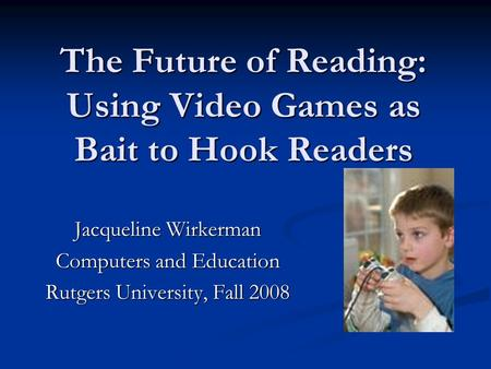 The Future of Reading: Using Video Games as Bait to Hook Readers Jacqueline Wirkerman Computers and Education Rutgers University, Fall 2008.
