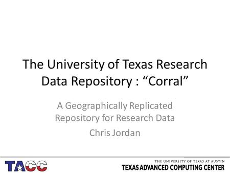 "The University of Texas Research Data Repository : ""Corral"" A Geographically Replicated Repository for Research Data Chris Jordan."