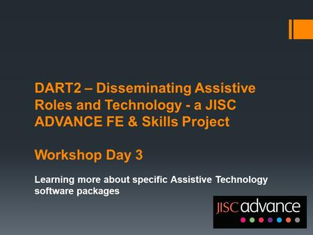 DART2 – Disseminating Assistive Roles and Technology - a JISC ADVANCE FE & Skills Project Workshop Day 3 Learning more about specific Assistive Technology.