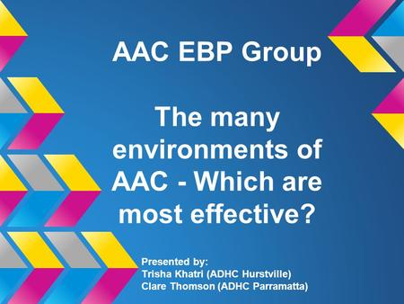 AAC EBP Group The many environments of AAC - Which are most effective? Presented by: Trisha Khatri (ADHC Hurstville) Clare Thomson (ADHC Parramatta)