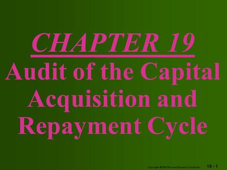 19 - 1 Copyright  2003 Pearson Education Canada Inc. CHAPTER 19 Audit of the Capital Acquisition and Repayment Cycle.