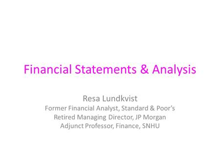 Financial Statements & Analysis Resa Lundkvist Former Financial Analyst, Standard & Poor's Retired Managing Director, JP Morgan Adjunct Professor, Finance,