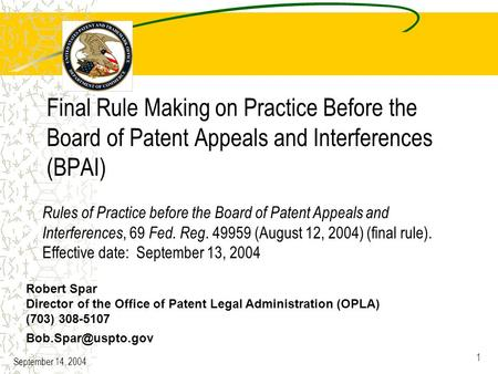 September 14, 2004 1 Final Rule Making on Practice Before the Board of Patent Appeals and Interferences (BPAI) Robert Spar Director of the Office of Patent.