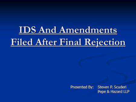 IDS And Amendments Filed After Final Rejection Presented By:Steven P. Scuderi Pepe & Hazard LLP Pepe & Hazard LLP.