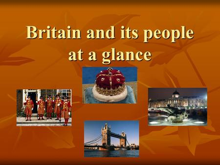 Britain and its people at a glance Britain and its people at a glance.