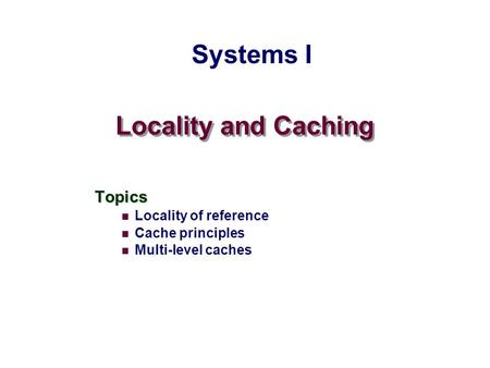 Systems I Locality and Caching