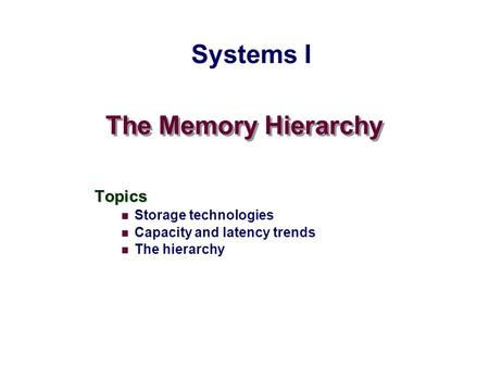 The Memory Hierarchy Topics Storage technologies Capacity and latency trends The hierarchy Systems I.