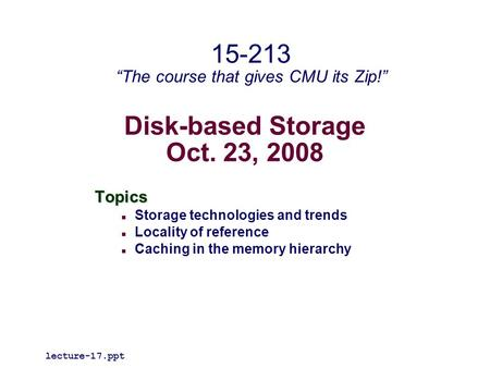 "Disk-based Storage Oct. 23, 2008 Topics Storage technologies and trends Locality of reference Caching in the memory hierarchy lecture-17.ppt 15-213 ""The."