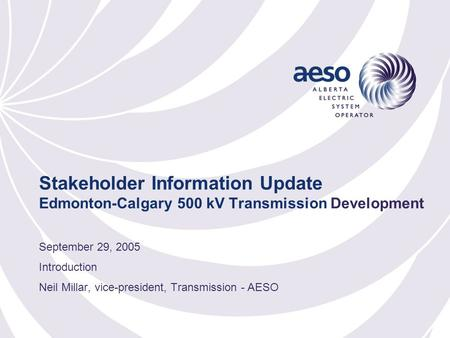 Stakeholder Information Update Edmonton-Calgary 500 kV Transmission Development September 29, 2005 Introduction Neil Millar, vice-president, Transmission.