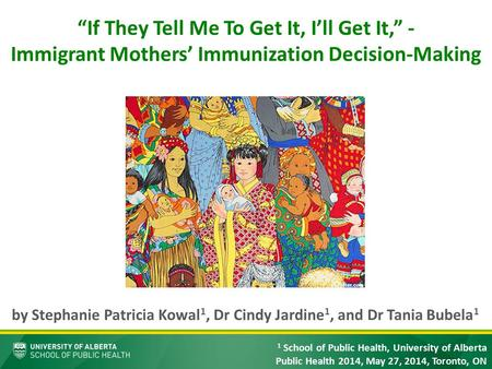 """If They Tell Me To Get It, I'll Get It,"" - Immigrant Mothers' Immunization Decision-Making by Stephanie Patricia Kowal 1, Dr Cindy Jardine 1, and Dr Tania."