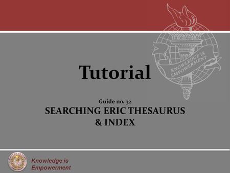 Knowledge is Empowerment Tutorial Guide no. 32 SEARCHING ERIC THESAURUS & INDEX.