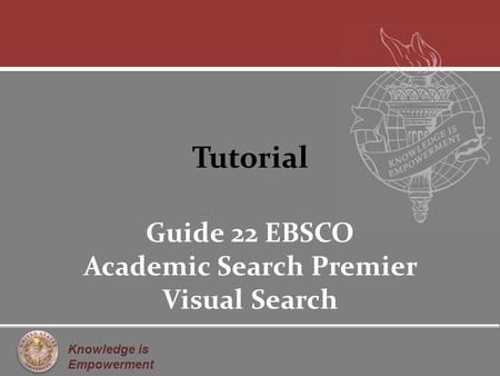 Knowledge is Empowerment Tutorial Guide 22 EBSCO Academic Search Premier Visual Search.