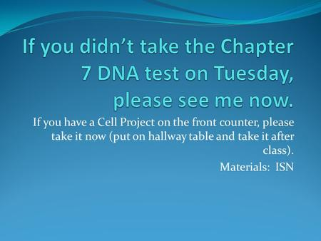 If you have a Cell Project on the front counter, please take it now (put on hallway table and take it after class). Materials: ISN.