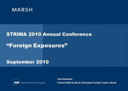 "STRIMA 2010 Annual Conference ""Foreign Exposures"" September 2010 Jean Demchak Global Public Entity & Education Practice Leader, Marsh."