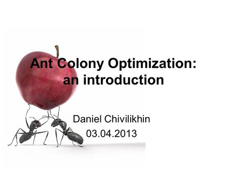 Ant Colony Optimization: an introduction Daniel Chivilikhin 03.04.2013.