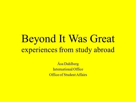 Beyond It Was Great experiences from study abroad Åsa Dahlberg International Office Office of Student Affairs.