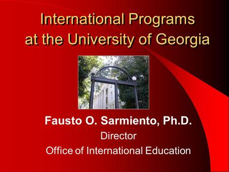 International Programs at the University of Georgia Fausto O. Sarmiento, Ph.D. Director Office of International Education.