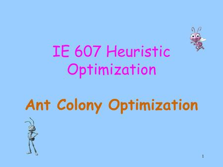1 IE 607 Heuristic Optimization Ant Colony Optimization.