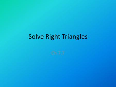 Solve Right Triangles Ch 7.7. Solving right triangles What you need to solve for missing sides and angles of a right triangle: – 2 side lengths – or –