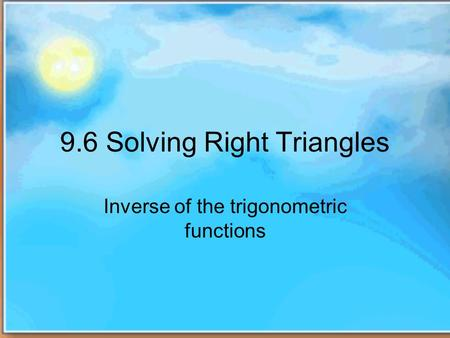 9.6 Solving Right Triangles Inverse of the trigonometric functions.