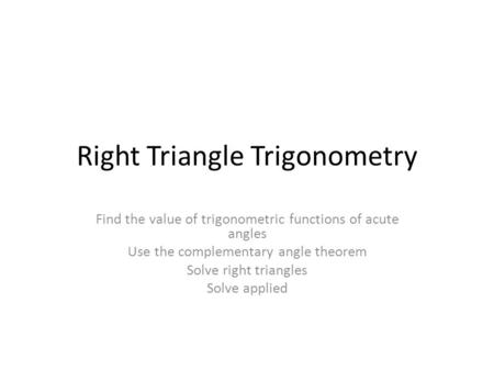 Right Triangle Trigonometry Find the value of trigonometric functions of acute angles Use the complementary angle theorem Solve right triangles Solve applied.