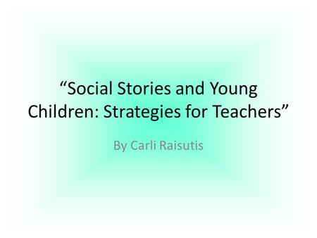 """Social Stories and Young Children: Strategies for Teachers"" By Carli Raisutis."