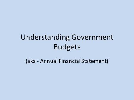 Understanding Government Budgets (aka - Annual Financial Statement)